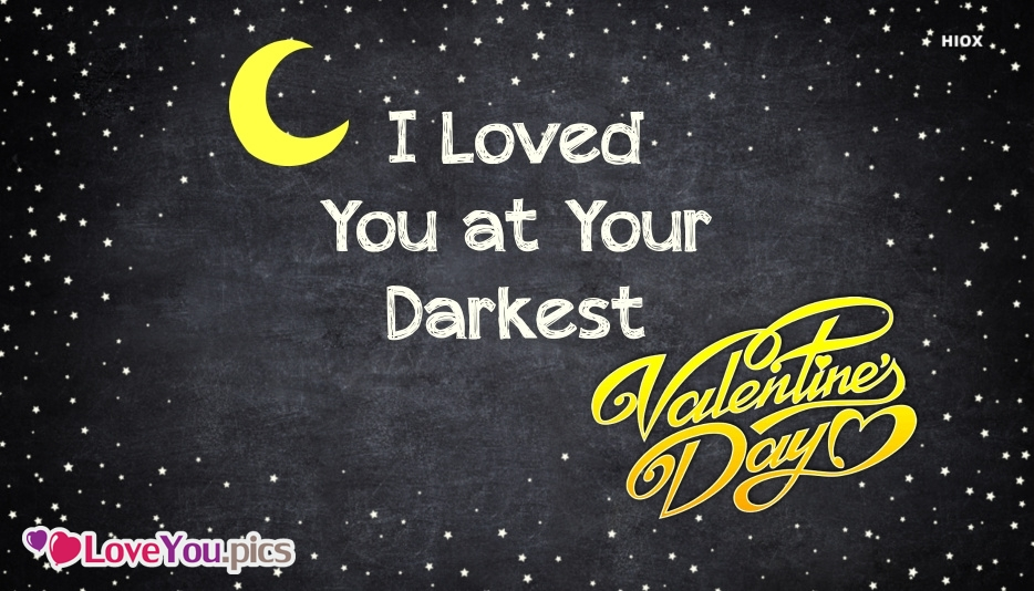 I Love You At Your Darkest. Happy Valentines Day Dear