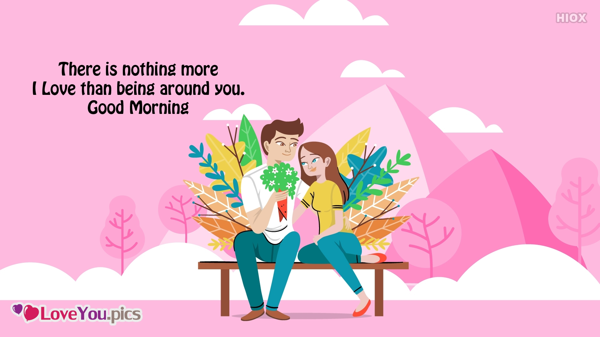 There is Nothing More I Love Than Being Around You. Good Morning